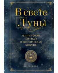 В свете Луны. Лунные фазы, легенды и мистическая энергия