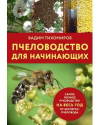 Пчеловодство для начинающих. Самое полное руководство на весь год от эксперта пчеловода