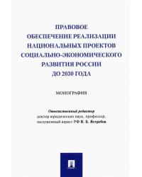 Правовое обеспечение реализации национальных проектов социально-экономического развития России до 2030 года. Монография