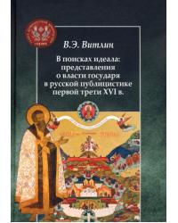 В поисках идеала: представления о власти государя в русской публицистике первой трети XVI в