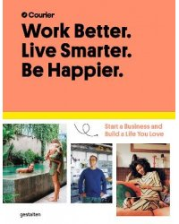 Work Better. Live Smarter. Be Happier. Start a Business and Build a Life You Love