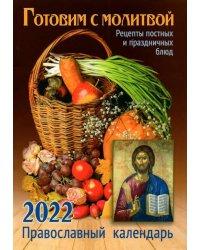 Православный календарь на 2022 год. Готовим с молитвой. Рецепт постных и праздничных блюд