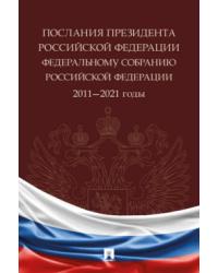 Послания президента Российской Федерации Федеральному собранию Российской Федерации. 2011—2021 годы. Сборник