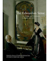 The Edwardian Sense. Art, Design, and Performance in Britain, 1901-1910