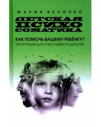 Детская психосоматика. Как помочь вашему ребенку? Инструкции для счастливых родителей