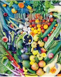 Urban Homesteads. How to Live a More Sustainable Lifestyle