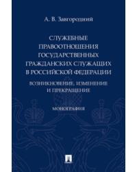 Служебные правоотношения государственных гражданских служащих в Российской Федерации: возникновение, изменение и прекращение. Монография