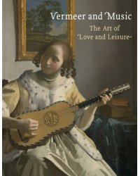Vermeer and Music. The Art of Love and Leisure