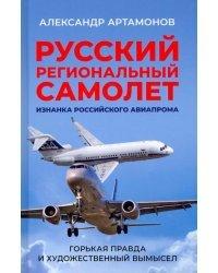 Русский региональный самолет. Изнанка российского авиапрома. Горькая правда и художественный вымысел