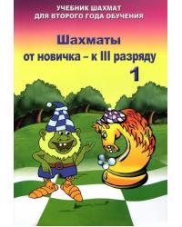 Шахматы от новичка - к III разряду. Учебник шахмат для второго года обучения. Том 1