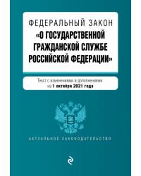 """Федеральный закон """"О государственной гражданской службе Российской Федерации"""". Текст с изменениями и дополнениями на 1 октября 2021 года"""