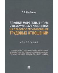 Влияние моральных норм и нравственных принципов на правовое регулирование трудовых отношений. Монография