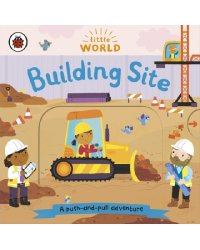 Little World: Building Site. A Push and Pull Board Book