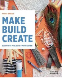 Make, Build, Create. Sculpture Projects for Children