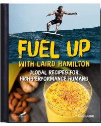 Fuel Up with Laird Hamilton. Global Recipes for High-Performance Humans