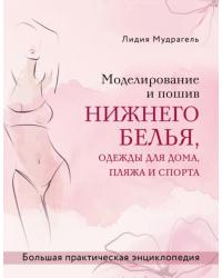 Моделирование и пошив нижнего белья, одежды для дома, пляжа и спорта. Большая практическая энциклопедия