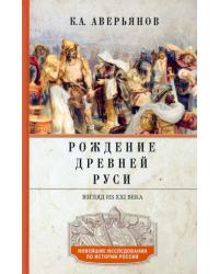 Рождение Древней Руси. Взгляд из XXI века