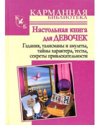 Настольная книга для девочек. Гадания, талисманы и амулеты, тайны характера, тесты, секреты привлекательности